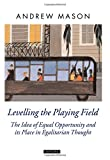 img - for Levelling the Playing Field: The Idea of Equal Opportunity and Its Place in Egalitarian Thought (Oxford Political Theory) book / textbook / text book