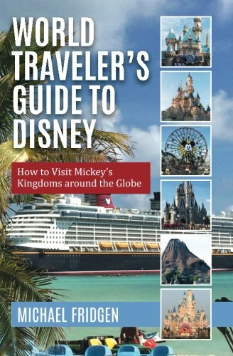 World Traveler's Guide to Disney: How to Visit Mickey's Kingdoms around the Globe (Best Time To Go To Florida Disney World)