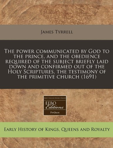 The power communicated by God to the prince, and the obedience required of the subject briefly laid down and confirmed out of the Holy Scriptures, the testimony of the primitive church (1691) pdf