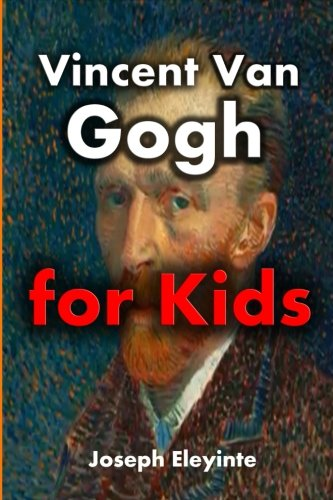 Vincent Van Gogh for Kids: Vincent Van Gogh Biography for Kids (Biographies of Famous People) (Volume 6)