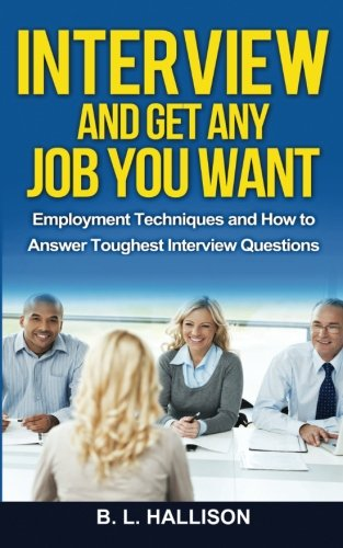 Interview & Get Any Job You Want: Employment Techniques & How to Answer Toughest Interview Questions (Job Interview, Cover Letter, Resume, Career Success, Interview Preparation, Make Money Online)