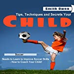 How to Coach Your Child in Soccer: Tips, Techniques and Secrets Your Child Needs to Learn to Improve Soccer Skills | Smith Owen