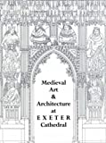 Medieval Art and Architecture at Exeter Cathedral, Francis Kelly, 0901286265