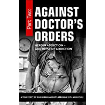Against Doctor's Orders: Part Two: Heroin Addiction - God Bless My Addiction