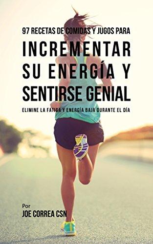 97 Recetas de Comidas Y Jugos Para Incrementar Su Energía Y Sentirse Genial: Elimine La
