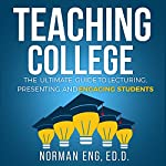 Teaching College: The Ultimate Guide to Lecturing, Presenting, and Engaging Students | Norman Eng