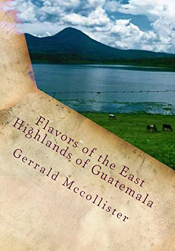 Flavors of the East Highlands of Guatemala by Gerrald Mccollister