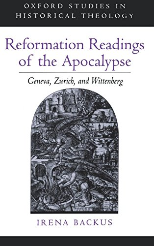 (Reformation Readings of the Apocalypse: Geneva, Zurich, and Wittenberg (Oxford Studies in Historical Theology))