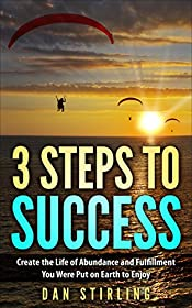 3 Steps to Success: Create the Life of Abundance and Fulfillment You Were Put on Earth to Enjoy