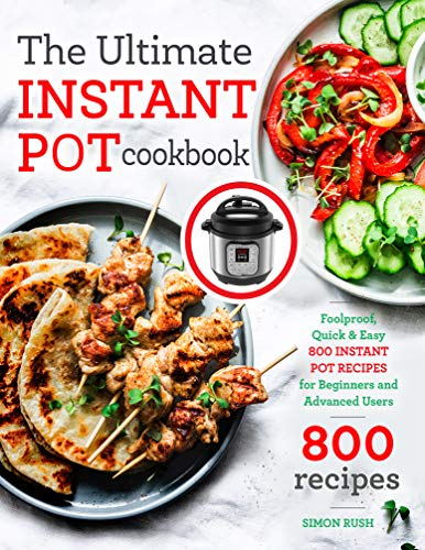 The Ultimate Instant Pot cookbook: Foolproof, Quick & Easy 800 Instant Pot Recipes for Beginners and Advanced Users (Instant Pot coobkook) by Simon Rush
