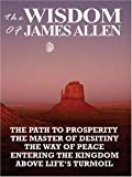 1: The Wisdom of James Allen: THE PATH TO PROSPERITY, THE MASTER OF DESITINY, THE WAY OF PEACE, ENTERING THE KINGDOM, ABOVE LIFE'S TURMOIL