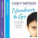 Nowhere to Go: The Heartbreaking True Story of a Boy Desperate to Be Loved Audiobook by Casey Watson Narrated by Kate Lock