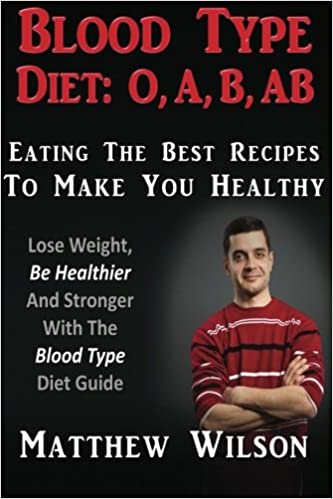 Blood Type Diet: O, A, B, AB Eating The Best Recipes To Make You Healthy: Lose Weight, Be Healthier And Stronger With The Blood Type Diet Guide