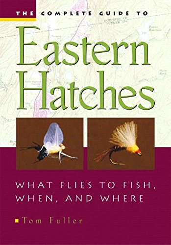 The Complete Guide To Eastern Hatches: What Flies to Fish, When, and Where