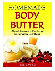 Homemade Body Butter: 25 Natural, Preservative-Free Recipes for Homemade Body Butter