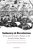img - for Industry and Revolution: Social and Economic Change in the Orizaba Valley, Mexico (Harvard Historical Studies) book / textbook / text book