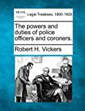 The powers and duties of police officers and Coroners, Robert H. Vickers, 1240095929