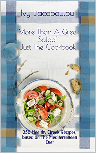More Than A Greek Salad  Just The Cookbook: 250 Healthy Greek Recipes, based on The Mediterranean Diet - Greek Salad Recipes