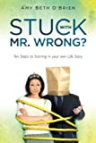 Stuck with Mr. Wrong?: Ten Steps to Starring in your own Life Story