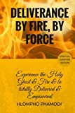 Deliverance by Fire, by Force: Experience the Holy Ghost Fire and be totally Delivered