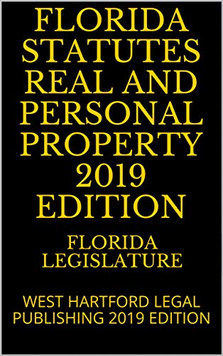 (FLORIDA STATUTES REAL AND PERSONAL PROPERTY 2019 EDITION: WEST HARTFORD LEGAL PUBLISHING 2019 EDITION)