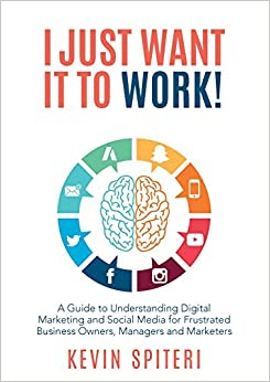 I Just Want It to Work!: A Guide to Understanding Digital Marketing and Social Media for Frustrated Business Owners, Managers and Marketers