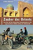 Zauber des Orients: Kurs Ost: Auf den historischen Karawanenrouten zu den sagenumwobenen Städten entlang der Seidenstraße