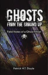 Ghosts From the Ground Up: Field Notes of a Ghost Miner by Paranormal Investigator Patrick H.T. Doyle