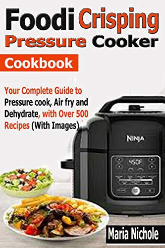 Foodi Crisping Pressure Cooker Cookbook: Your Complete Guide to Pressure cook, Air fry and Dehydrate with Over 500 Recipes (With Images) by Maria  Nichole
