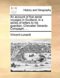 An Account of Five Aerial Voyages in Scotland, in a Series of Letters to His Guardian, Chevalier Gerardo Compagni, Vincent Lunardi, 1170032699
