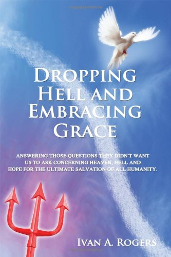 Dropping Hell and Embracing Grace: Answering Those Questions They Didn't Want Us to Ask Concerning Heaven, Hell and Hope for the Ultimate Salvation of all Humanity pdf epub