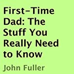 First-Time Dad: The Stuff You Really Need to Know | John Fuller