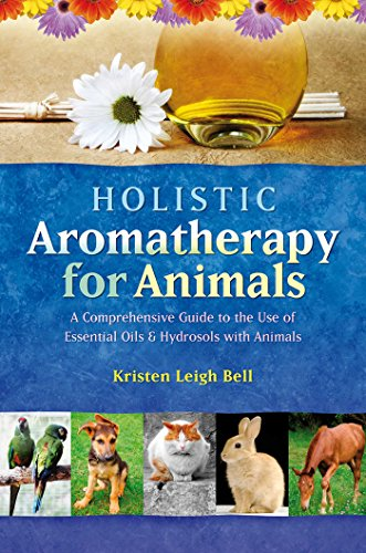 Holistic Aromatherapy for Animals: A Comprehensive Guide to the Use of Essential Oils & Hydrosols with Animals (Comprehensive Guide to the Use of Essential Oils and - Use Animal