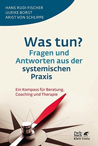 Was tun? Fragen und Antworten aus der systemischen Praxis: Ein Kompass für Beratung, Coaching und Therapie
