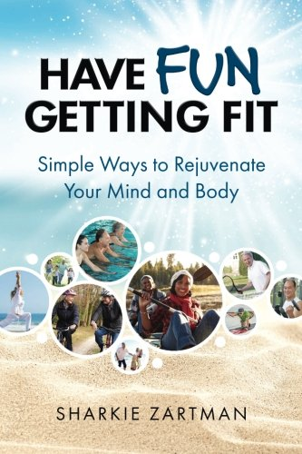Have Fun Getting Fit: Simple Ways to Rejuvenate Your Mind and Body