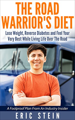 The Road Warrior's Diet: Lose Weight, Reverse Diabetes Naturally And Feel Great While Living Life Over The Road (Reverse Diabetes NATURALLY!)