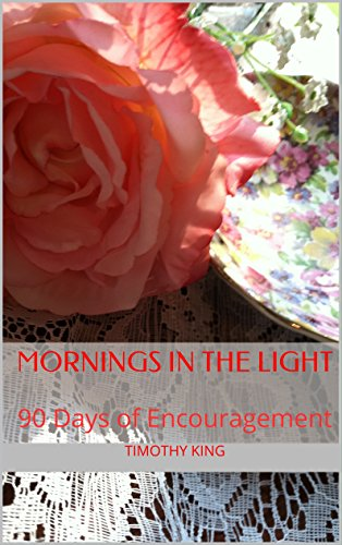 Mornings in the Light: 90 Days of Encouragement by [King, Timothy]