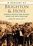 A Century of Brighton & Hove: Events, People And Places Over The 20Th Century (Century of South of England)