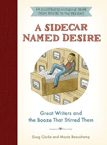 A Sidecar Named Desire: Great Writers and the Booze That Stirred Them by Greg Clarke, Monte Beauchamp
