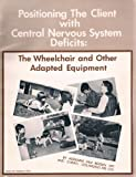 Positioning the Client with Central Nervous System Deficits : The Wheelchair and Other Adapted Equipment, Bergen, Adrienne F. and Colangelo, Cheryl, 0911681027