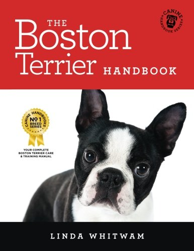 The Boston Terrier Handbook: The Essential Guide for New and Prospective Boston Terrier Owners (Canine - Terrier Breed Boston Standard