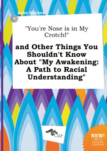 You're Nose Is in My Crotch! and Other Things You Shouldn't Know about My Awakening: A Path to Racial Understanding (My Awakening A Path To Racial Understanding)
