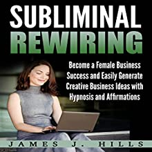 Subliminal Rewiring: Become a Female Business Success and Easily Generate Creative Business Ideas with Hypnosis and Affirmations Audiobook by James J. Hills Narrated by InnerPeace Productions