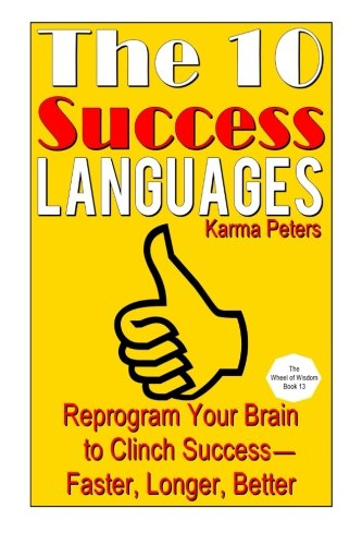 The 10 Success Languages: Reprogram Your Brain to Clinch Success -- Faster, Longer, Better (The Wheel of Wisdom) (Volume 13)