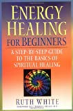 img - for Energy Healing for Beginners: A Step-by-Step Guide to the Basics of Spiritual Healing book / textbook / text book