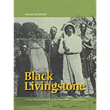 Black Livingstone: A True Tale of Adventure in the Nineteenth-Century Congo (Pagan Kennedy Project)