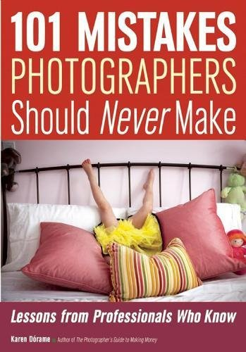 101 Mistakes Photographers Should Never Make: Lessons from Professionals Who Know