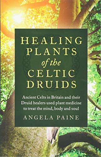 Healing Plants of the Celtic Druids: Ancient Celts in Britain and their Druid Healers Used Plant Medicine to Treat the Mind, Body and Soul (A Druids Herbal For The Sacred Earth Year)