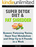 Super Detox Diet & Fat Shredder: Remove Fattening Toxins, Boost Your Metabolism and Drop Up to 8 Pounds in a Week