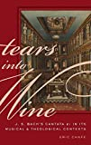 Tears into Wine: J. S. Bach's Cantata 21 in its Musical and Theological Contexts